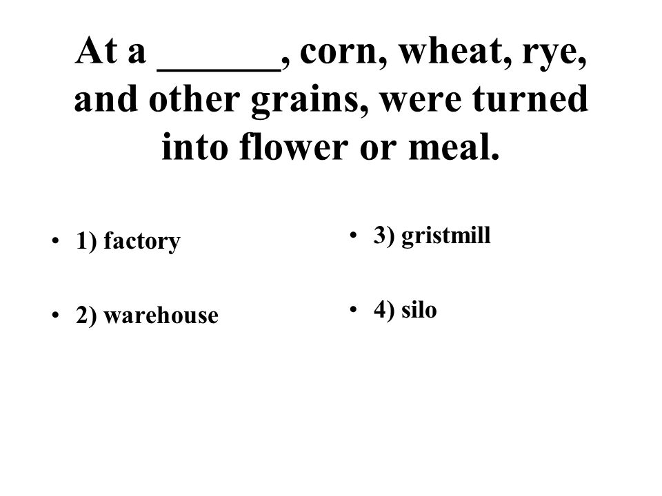 At a ______, corn, wheat, rye, and other grains, were turned into flower or meal.