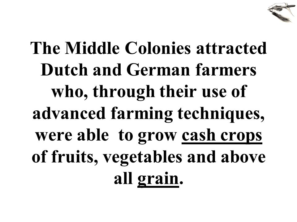 The Middle Colonies attracted Dutch and German farmers who, through their use of advanced farming techniques, were able to grow cash crops of fruits, vegetables and above all grain.