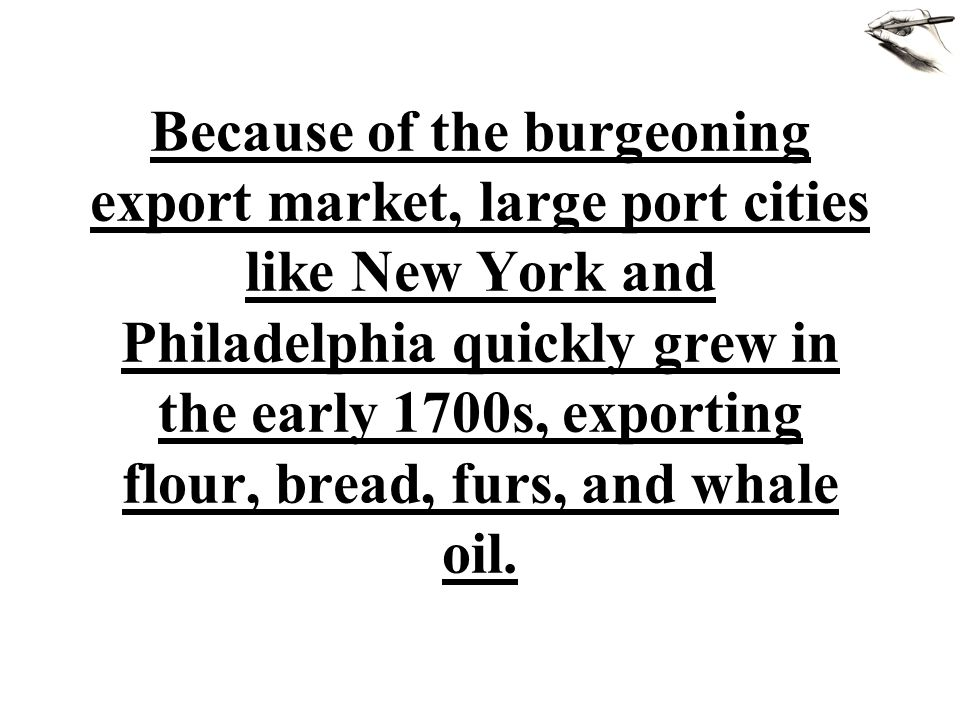 Because of the burgeoning export market, large port cities like New York and Philadelphia quickly grew in the early 1700s, exporting flour, bread, furs, and whale oil.