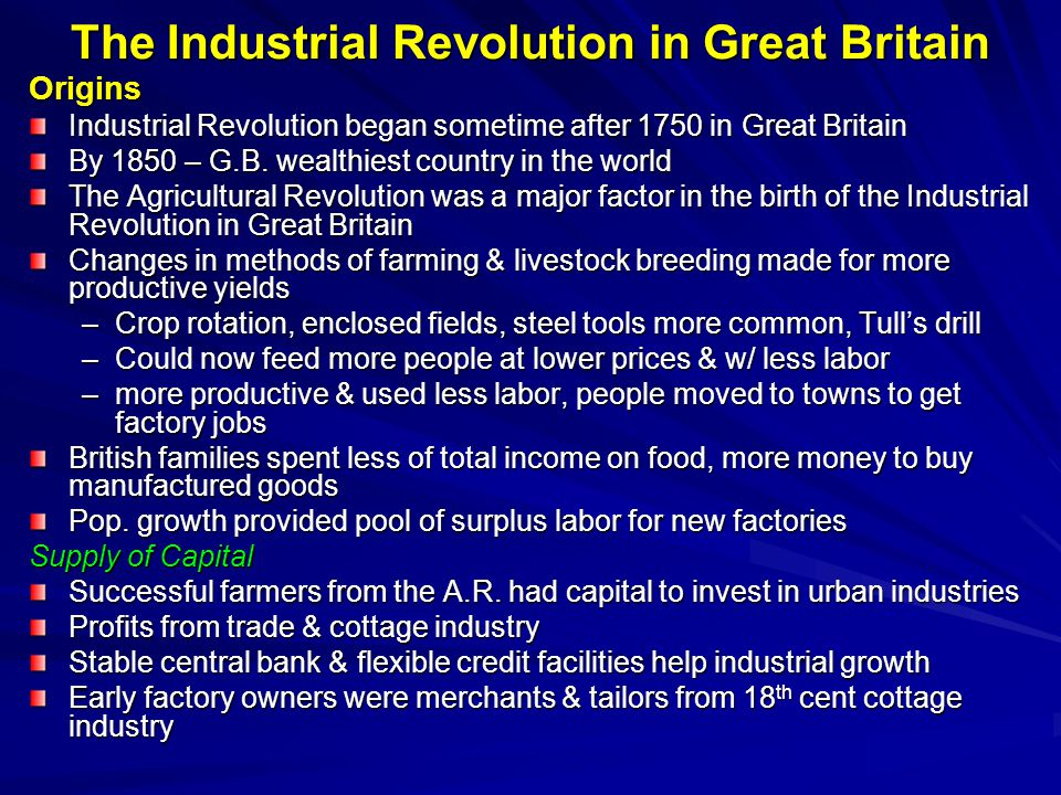 Early Industrial Entrepreneurs Britain had many individuals interested in making a profit Very hazardous – fortunes lost as quickly as they were gained Fluid structure of firms – partnerships could end quickly if not productive Mineral Resources Great Britain had many natural resources –huge supplies of coal & iron ore (principle raw materials of the IR) –harbors that would be used for ports –rivers that flow year around (provide power & transportation) –public & private resources spent to build roads & bridges –unlike continental countries, no customs barriers to hinder domestic trade