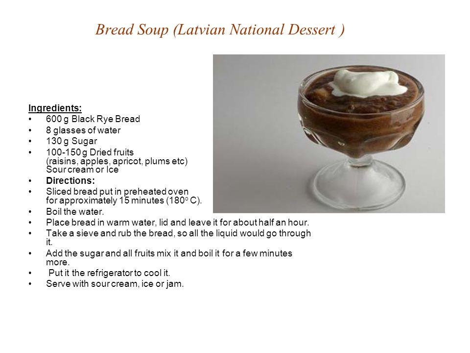 Bread Soup (Latvian National Dessert ) Ingredients: 600 g Black Rye Bread 8 glasses of water 130 g Sugar 100-150 g Dried fruits (raisins, apples, apri