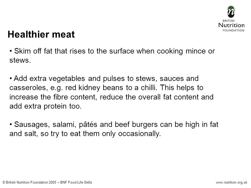 © British Nutrition Foundation 2005 – BNF Food Life Skillswww.nutrition.org.uk Healthier meat Skim off fat that rises to the surface when cooking mince or stews.