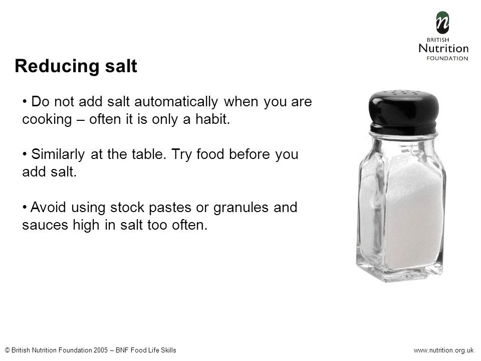 © British Nutrition Foundation 2005 – BNF Food Life Skillswww.nutrition.org.uk Do not add salt automatically when you are cooking – often it is only a habit.