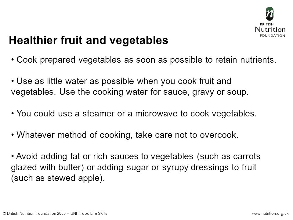 © British Nutrition Foundation 2005 – BNF Food Life Skillswww.nutrition.org.uk Cook prepared vegetables as soon as possible to retain nutrients.