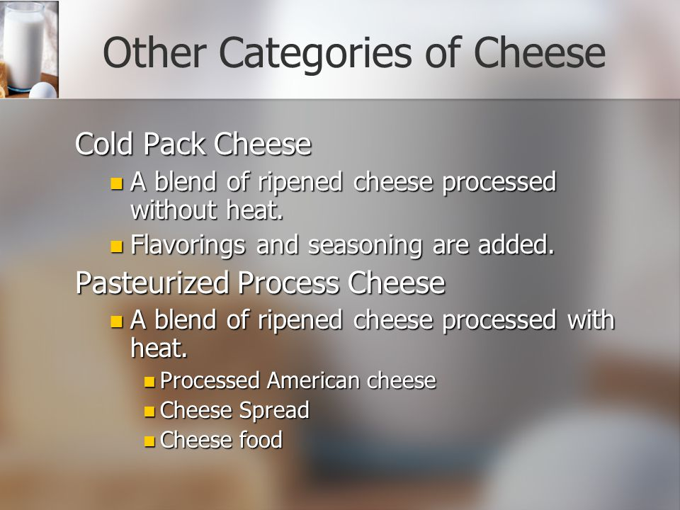 Other Categories of Cheese Cold Pack Cheese A blend of ripened cheese processed without heat.