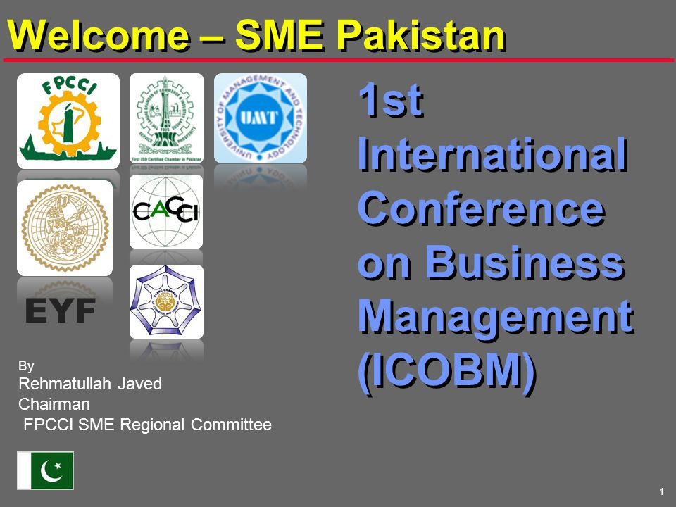 1 1st International Conference on Business Management (ICOBM) By Rehmatullah Javed Chairman FPCCI SME Regional Committee Welcome – SME Pakistan EYF