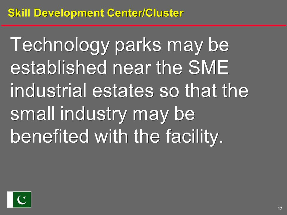 12 Skill Development Center/Cluster Technology parks may be established near the SME industrial estates so that the small industry may be benefited with the facility.