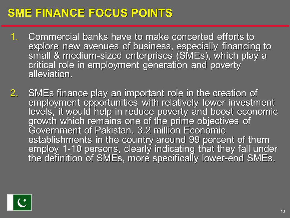 13 SME FINANCE FOCUS POINTS 1.Commercial banks have to make concerted efforts to explore new avenues of business, especially financing to small & medium-sized enterprises (SMEs), which play a critical role in employment generation and poverty alleviation.