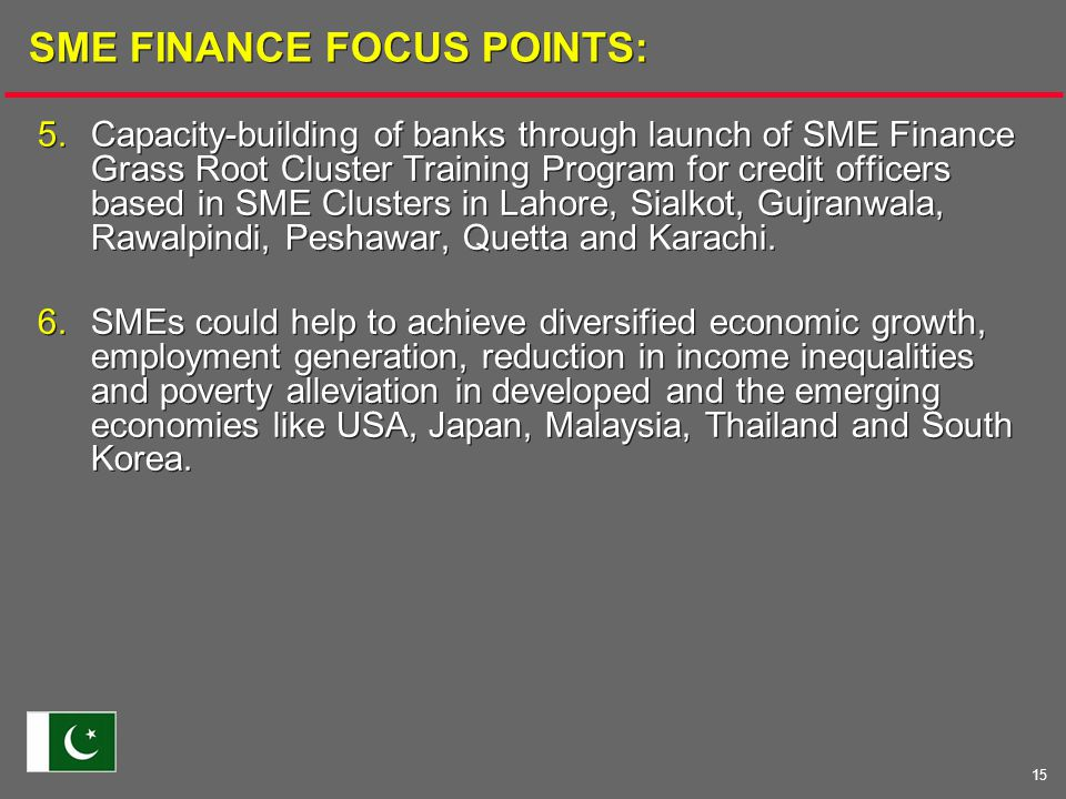 15 SME FINANCE FOCUS POINTS: 5.Capacity-building of banks through launch of SME Finance Grass Root Cluster Training Program for credit officers based in SME Clusters in Lahore, Sialkot, Gujranwala, Rawalpindi, Peshawar, Quetta and Karachi.