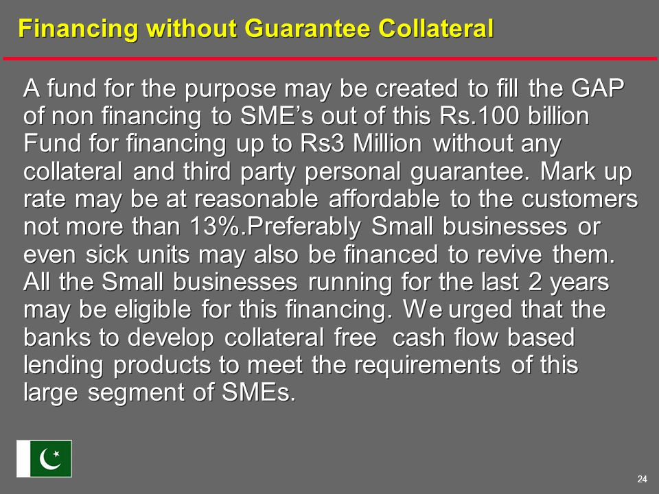 24 Financing without Guarantee Collateral A fund for the purpose may be created to fill the GAP of non financing to SME's out of this Rs.100 billion Fund for financing up to Rs3 Million without any collateral and third party personal guarantee.