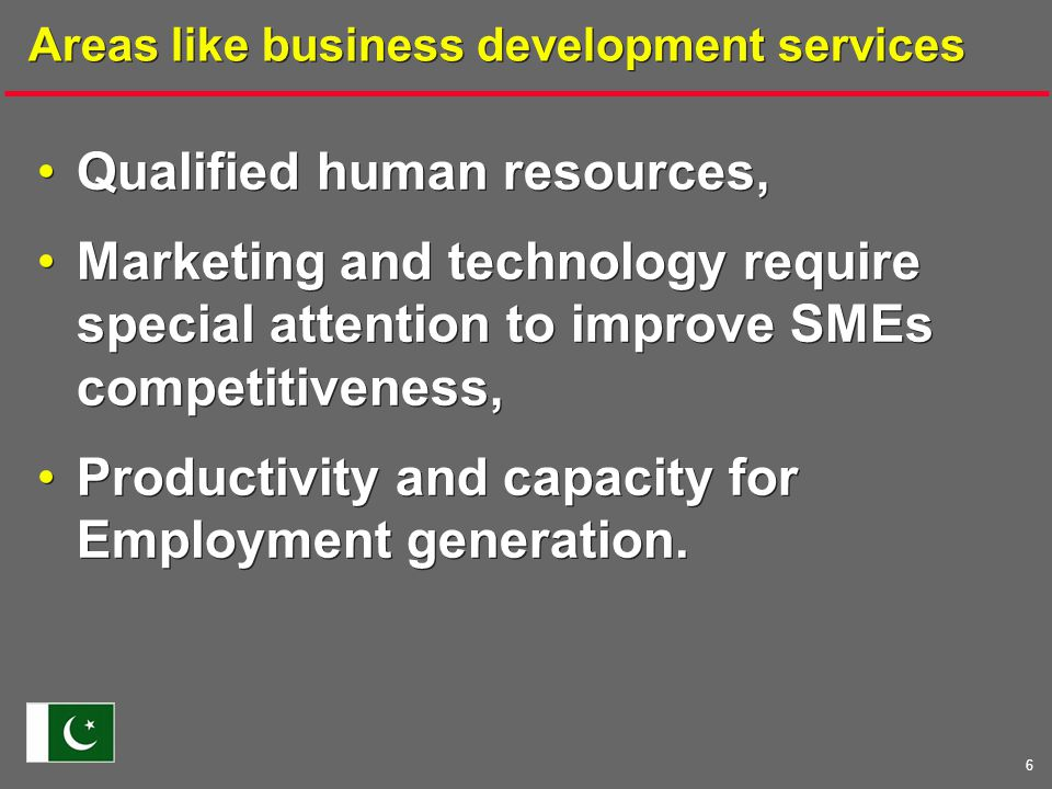 6 Areas like business development services Qualified human resources, Marketing and technology require special attention to improve SMEs competitiveness, Productivity and capacity for Employment generation.