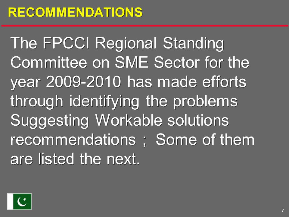 7 RECOMMENDATIONS The FPCCI Regional Standing Committee on SME Sector for the year 2009-2010 has made efforts through identifying the problems Suggesting Workable solutions recommendations ; Some of them are listed the next.