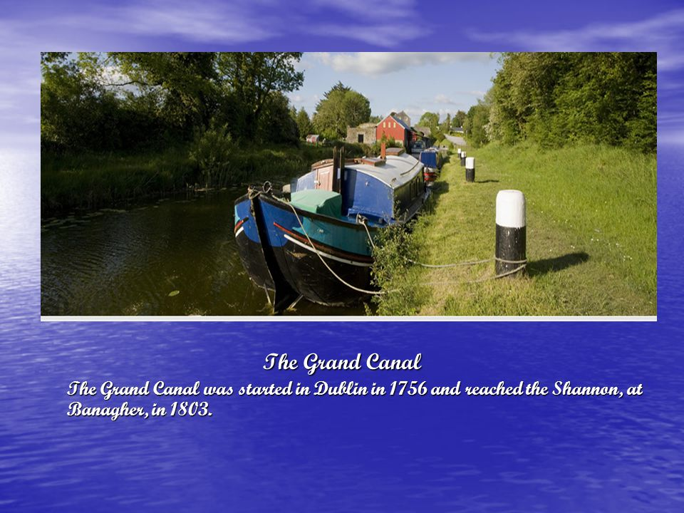 The Grand Canal The Grand Canal was started in Dublin in 1756 and reached the Shannon, at Banagher, in 1803.
