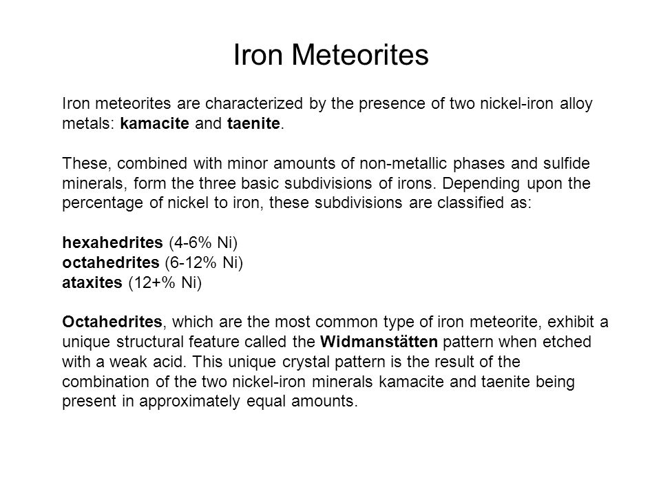 Iron meteorites are characterized by the presence of two nickel-iron alloy metals: kamacite and taenite.
