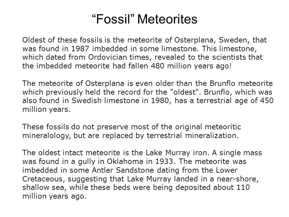 Fossil Meteorites Oldest of these fossils is the meteorite of Osterplana, Sweden, that was found in 1987 imbedded in some limestone.