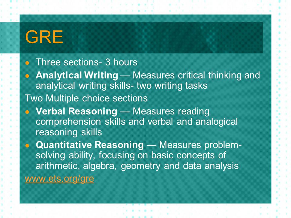 GRE Three sections- 3 hours Analytical Writing — Measures critical thinking and analytical writing skills- two writing tasks Two Multiple choice sections Verbal Reasoning — Measures reading comprehension skills and verbal and analogical reasoning skills Quantitative Reasoning — Measures problem- solving ability, focusing on basic concepts of arithmetic, algebra, geometry and data analysis www.ets.org/gre
