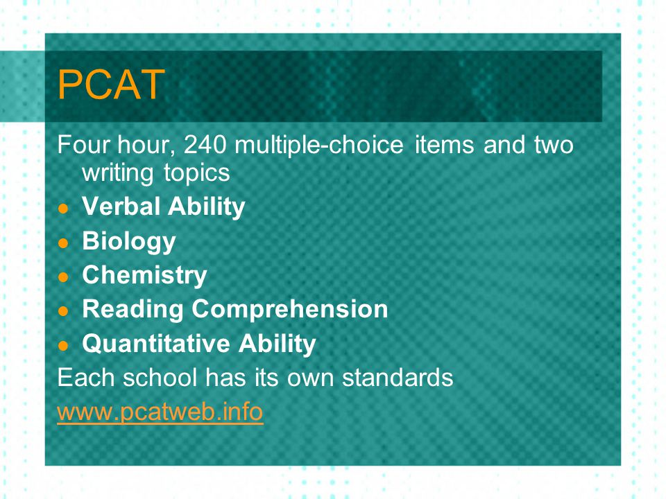 PCAT Four hour, 240 multiple-choice items and two writing topics Verbal Ability Biology Chemistry Reading Comprehension Quantitative Ability Each school has its own standards www.pcatweb.info