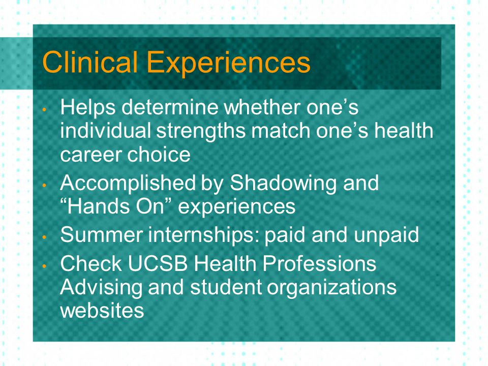 Clinical Experiences Helps determine whether one's individual strengths match one's health career choice Accomplished by Shadowing and Hands On experiences Summer internships: paid and unpaid Check UCSB Health Professions Advising and student organizations websites
