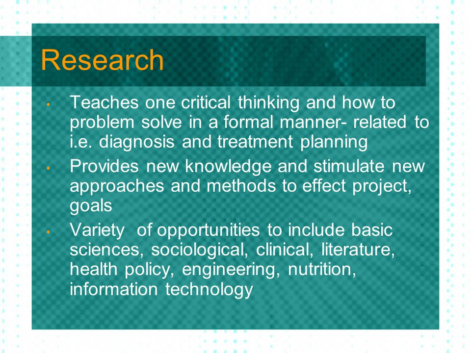 Research Teaches one critical thinking and how to problem solve in a formal manner- related to i.e. diagnosis and treatment planning Provides new know