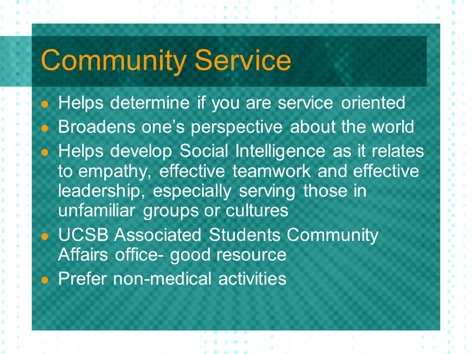 Community Service Helps determine if you are service oriented Broadens one's perspective about the world Helps develop Social Intelligence as it relates to empathy, effective teamwork and effective leadership, especially serving those in unfamiliar groups or cultures UCSB Associated Students Community Affairs office- good resource Prefer non-medical activities