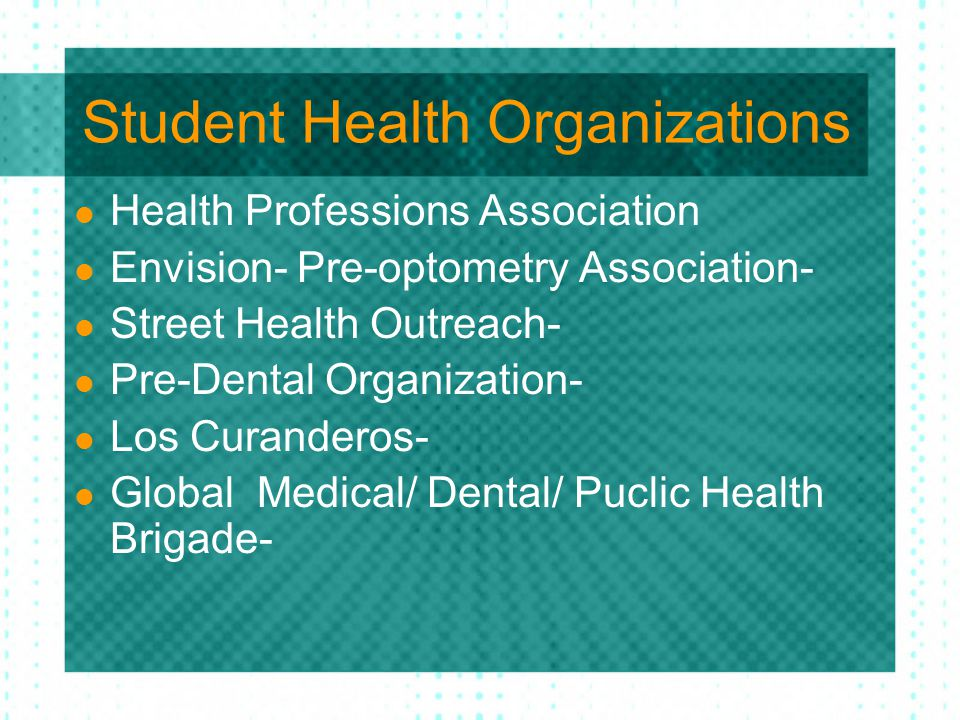 Student Health Organizations Health Professions Association Envision- Pre-optometry Association- Street Health Outreach- Pre-Dental Organization- Los Curanderos- Global Medical/ Dental/ Puclic Health Brigade-