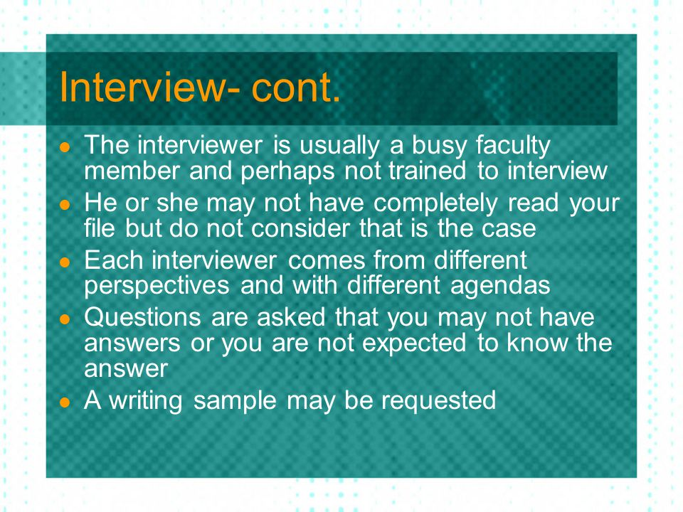 Interview- cont. The interviewer is usually a busy faculty member and perhaps not trained to interview He or she may not have completely read your fil