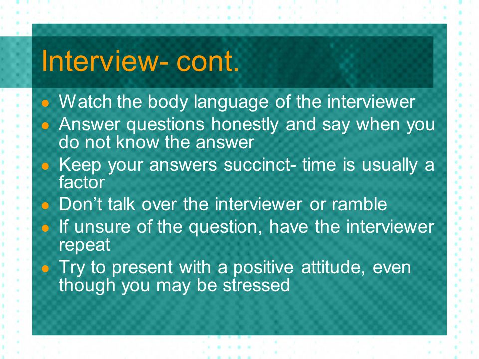 Interview- cont. Watch the body language of the interviewer Answer questions honestly and say when you do not know the answer Keep your answers succin
