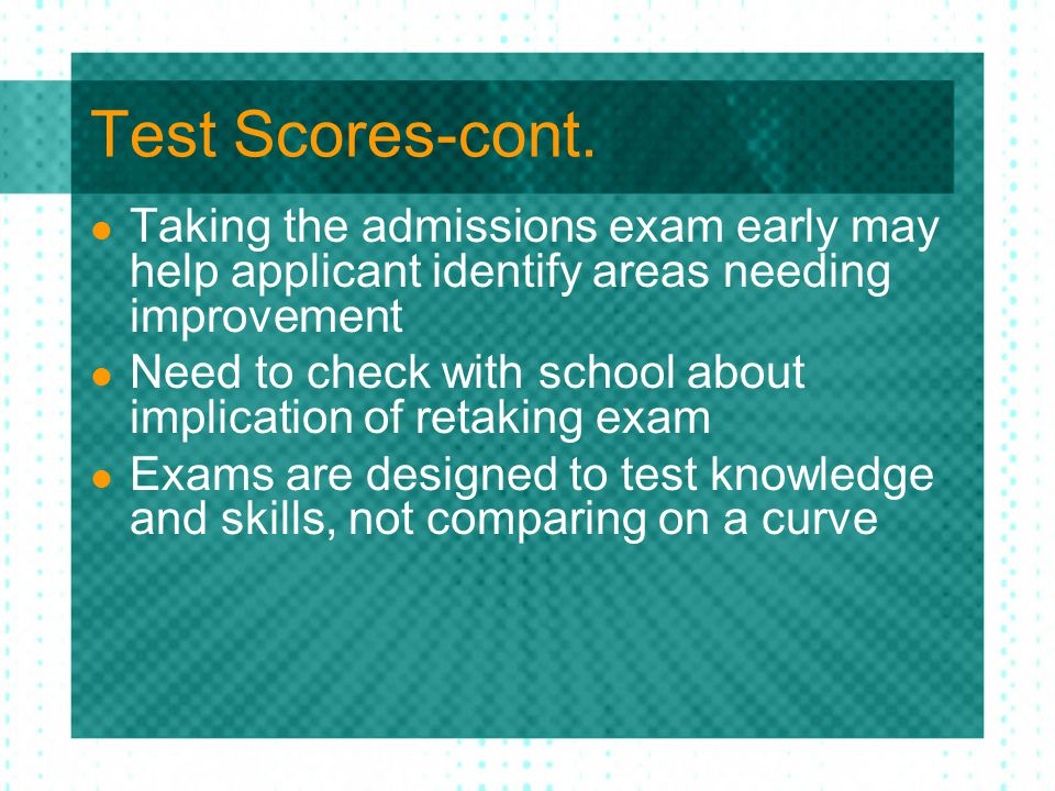 Test Scores-cont. Taking the admissions exam early may help applicant identify areas needing improvement Need to check with school about implication o