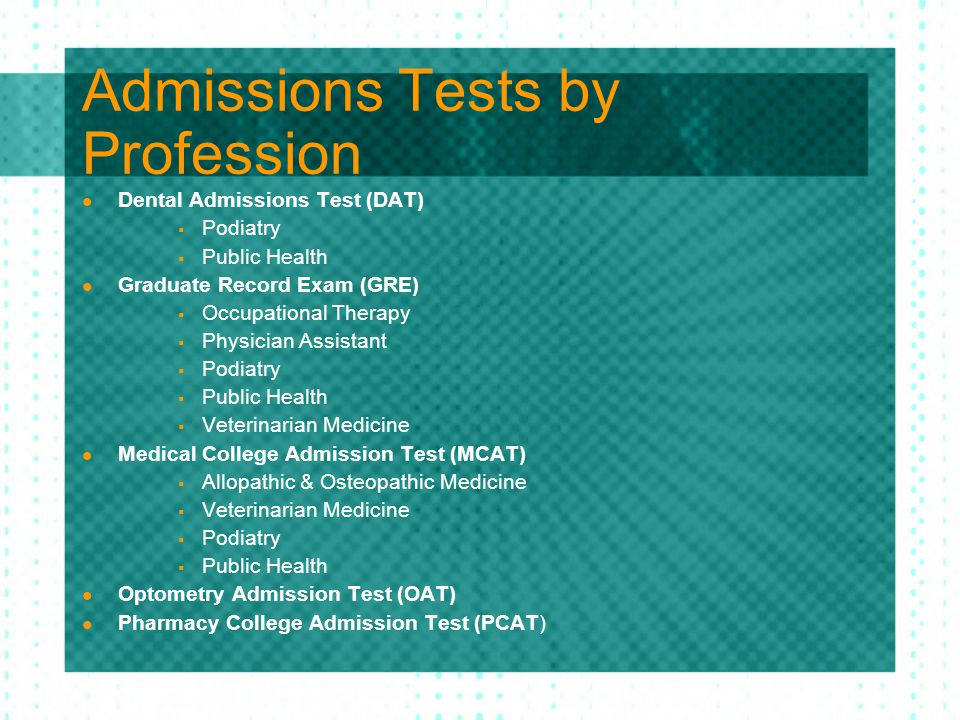 Admissions Tests by Profession Dental Admissions Test (DAT)  Podiatry  Public Health Graduate Record Exam (GRE)  Occupational Therapy  Physician Assistant  Podiatry  Public Health  Veterinarian Medicine Medical College Admission Test (MCAT)  Allopathic & Osteopathic Medicine  Veterinarian Medicine  Podiatry  Public Health Optometry Admission Test (OAT) Pharmacy College Admission Test (PCAT)