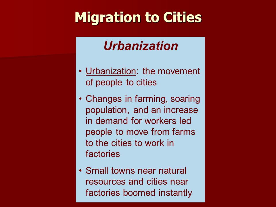 Urbanization: the movement of people to cities Changes in farming, soaring population, and an increase in demand for workers led people to move from f