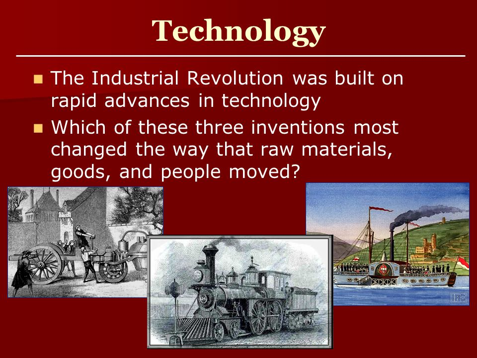Technology The Industrial Revolution was built on rapid advances in technology Which of these three inventions most changed the way that raw materials