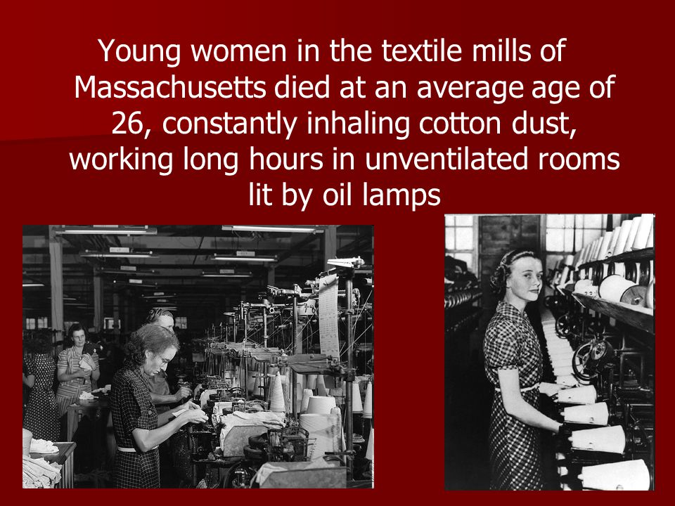 Young women in the textile mills of Massachusetts died at an average age of 26, constantly inhaling cotton dust, working long hours in unventilated ro