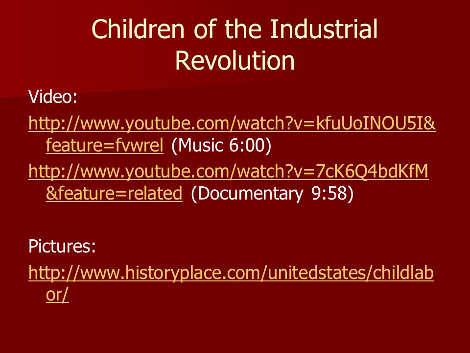 Children of the Industrial Revolution Video: http://www.youtube.com/watch?v=kfuUoINOU5I& feature=fvwrelhttp://www.youtube.com/watch?v=kfuUoINOU5I& fea