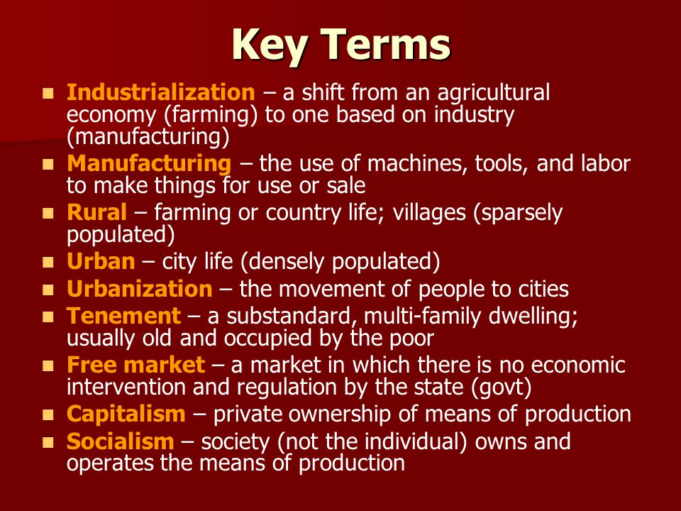 Key Terms Industrialization – a shift from an agricultural economy (farming) to one based on industry (manufacturing) Manufacturing – the use of machi
