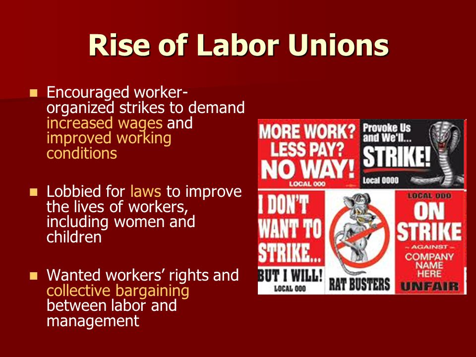 Rise of Labor Unions Encouraged worker- organized strikes to demand increased wages and improved working conditions Lobbied for laws to improve the li