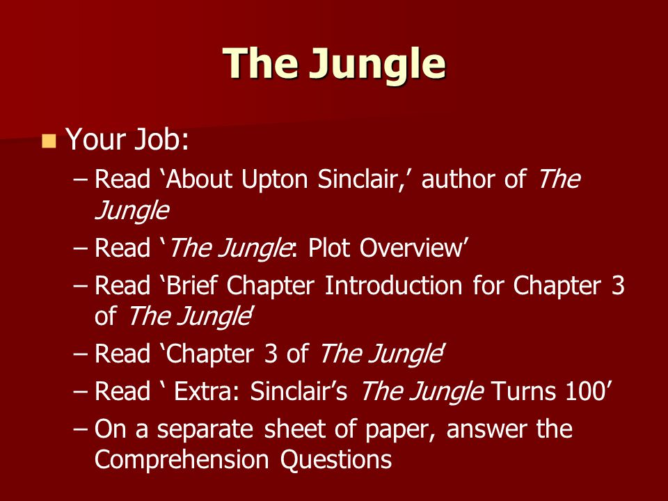 The Jungle Your Job: – –Read 'About Upton Sinclair,' author of The Jungle – –Read 'The Jungle: Plot Overview' – –Read 'Brief Chapter Introduction for