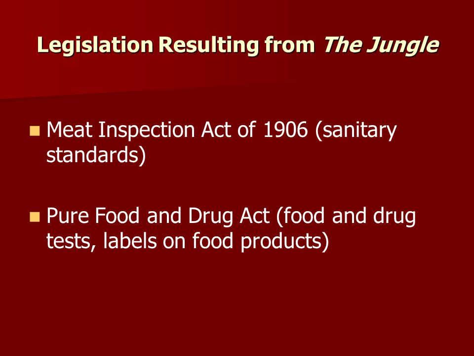 Legislation Resulting from The Jungle Meat Inspection Act of 1906 (sanitary standards) Pure Food and Drug Act (food and drug tests, labels on food pro