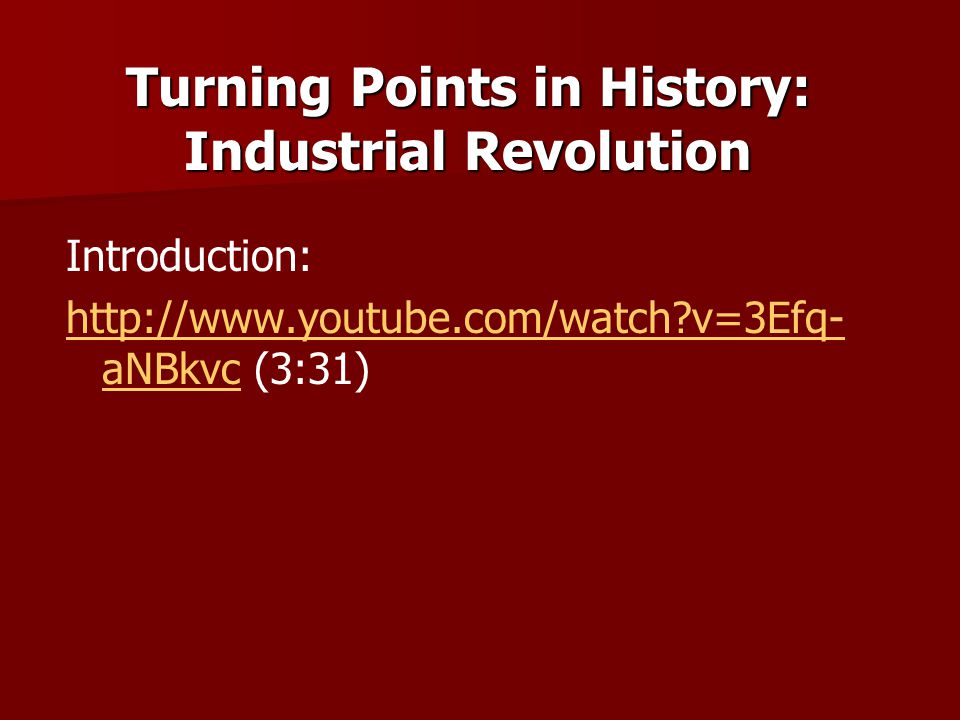 Introduction: http://www.youtube.com/watch?v=3Efq- aNBkvchttp://www.youtube.com/watch?v=3Efq- aNBkvc (3:31) Turning Points in History: Industrial Revo