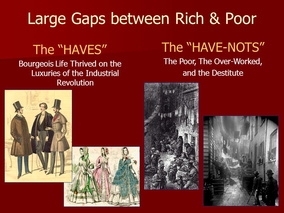 "Large Gaps between Rich & Poor The ""HAVES"" Bourgeois Life Thrived on the Luxuries of the Industrial Revolution The ""HAVE-NOTS"" The Poor, The Over-Work"
