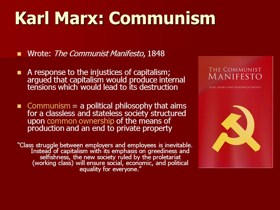 Karl Marx: Communism Wrote: The Communist Manifesto, 1848 A response to the injustices of capitalism; argued that capitalism would produce internal te