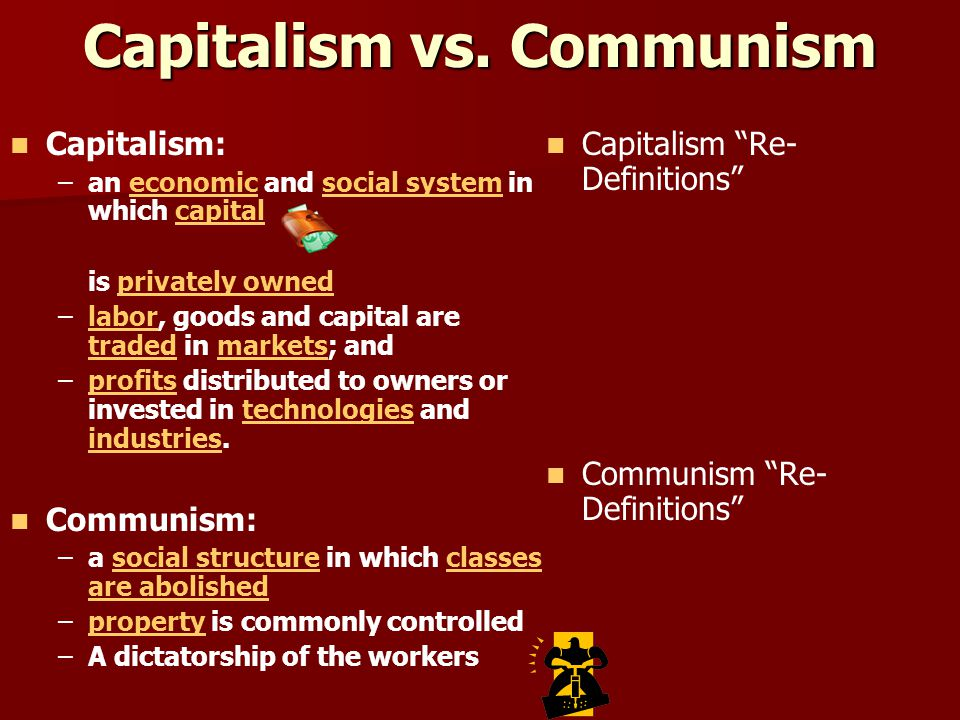 Capitalism vs. Communism Capitalism: – –an economic and social system in which capitaleconomicsocial systemcapital is privately ownedprivately owned –