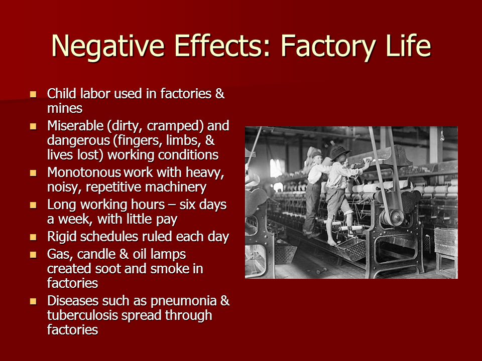Negative Effects: Factory Life Child labor used in factories & mines Child labor used in factories & mines Miserable (dirty, cramped) and dangerous (f