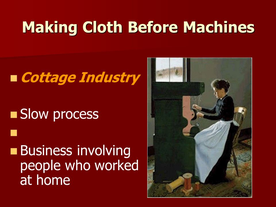 Making Cloth Before Machines Cottage Industry Slow process Business involving people who worked at home