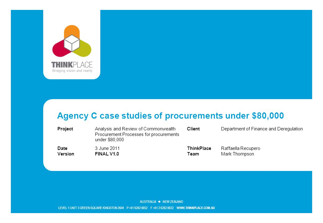 LEVEL 1 UNIT 3 GREEN SQUARE KINGSTON 2604 P +61 6282 8852 F +61 2 6282 8832 WWW.THINKPLACE.COM.AU AUSTRALIA NEW ZEALAND Agency C case studies of procu