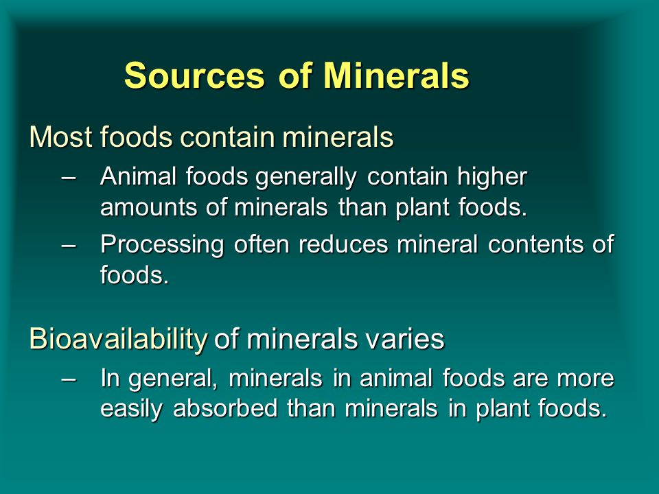 Sources of Minerals Most foods contain minerals –Animal foods generally contain higher amounts of minerals than plant foods. –Processing often reduces
