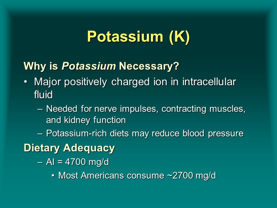Potassium (K) Why is Potassium Necessary? Major positively charged ion in intracellular fluidMajor positively charged ion in intracellular fluid –Need
