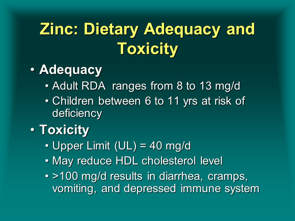 Zinc: Dietary Adequacy and Toxicity AdequacyAdequacy Adult RDA ranges from 8 to 13 mg/dAdult RDA ranges from 8 to 13 mg/d Children between 6 to 11 yrs
