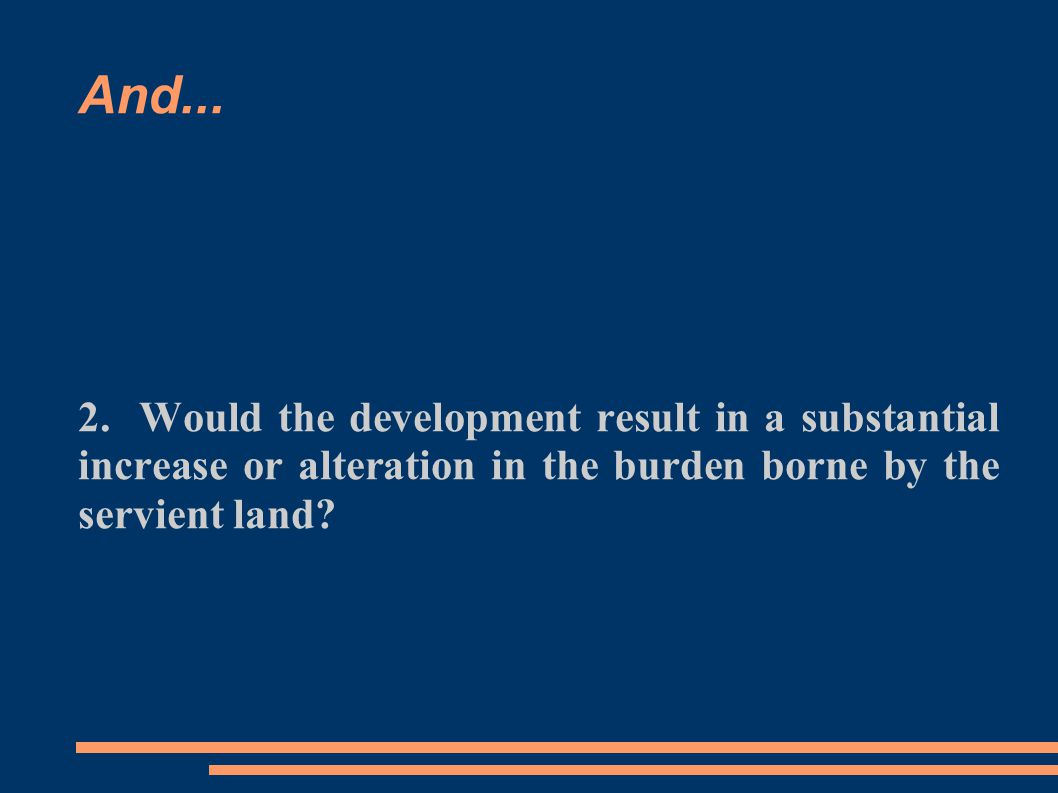 And... 2. Would the development result in a substantial increase or alteration in the burden borne by the servient land?