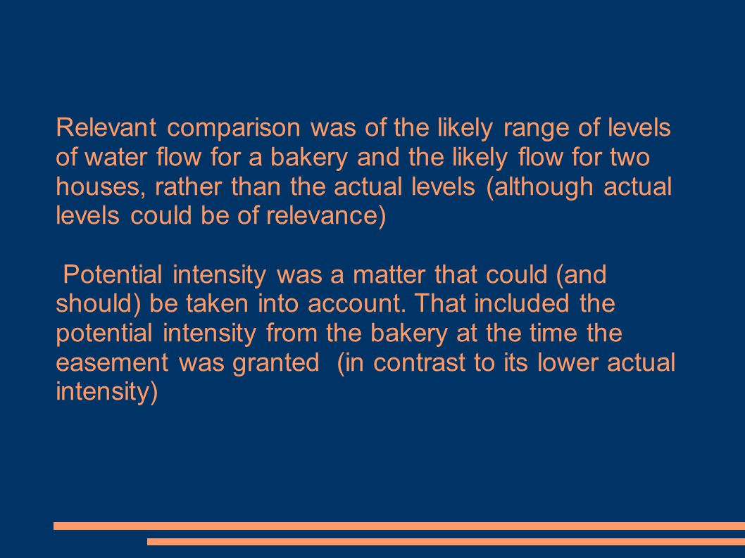 Relevant comparison was of the likely range of levels of water flow for a bakery and the likely flow for two houses, rather than the actual levels (although actual levels could be of relevance) Potential intensity was a matter that could (and should) be taken into account.