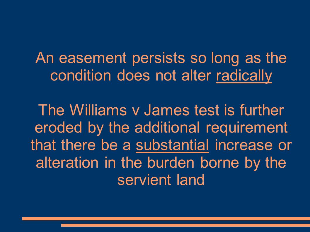 An easement persists so long as the condition does not alter radically The Williams v James test is further eroded by the additional requirement that there be a substantial increase or alteration in the burden borne by the servient land